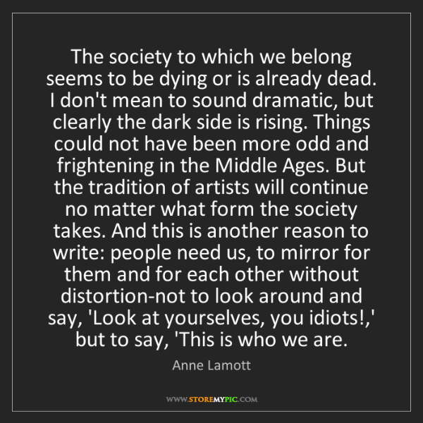 Anne Lamott: The society to which we belong seems to be dying or is...