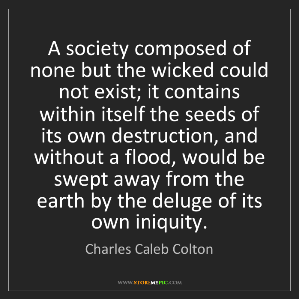 Charles Caleb Colton: A society composed of none but the wicked could not exist;...