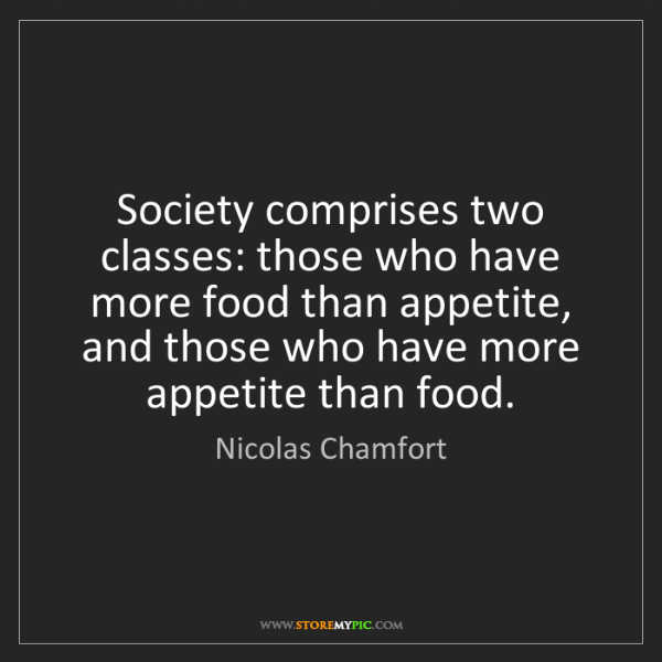 Nicolas Chamfort: Society comprises two classes: those who have more food...