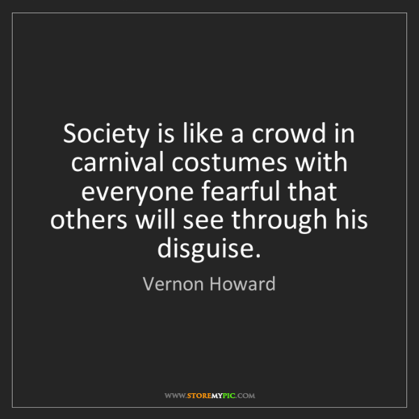 Vernon Howard: Society is like a crowd in carnival costumes with everyone...