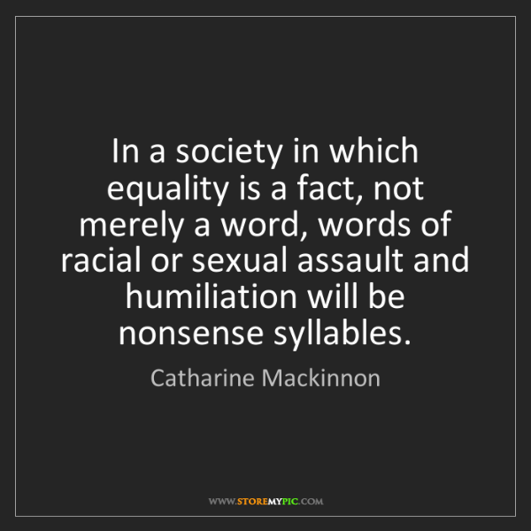 Catharine Mackinnon: In a society in which equality is a fact, not merely...