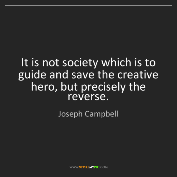 Joseph Campbell: It is not society which is to guide and save the creative...