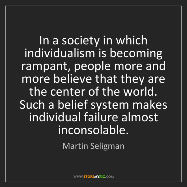 Martin Seligman: In a society in which individualism is becoming rampant,...
