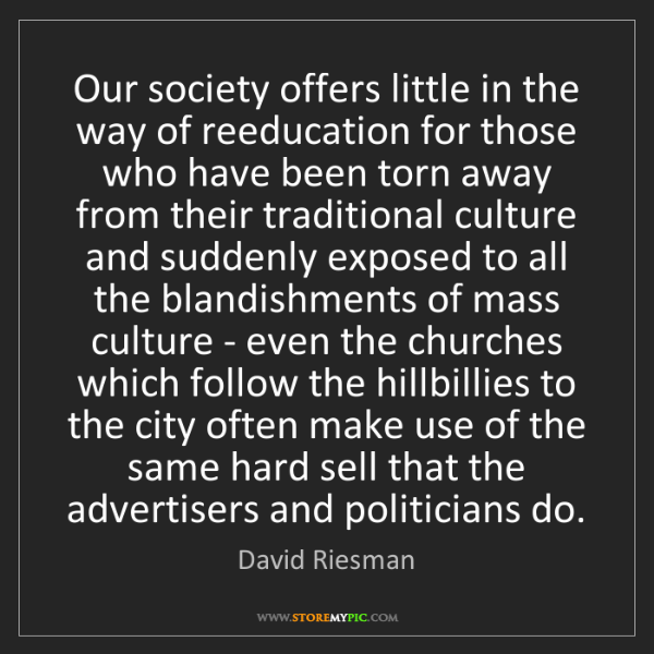 David Riesman: Our society offers little in the way of reeducation for...