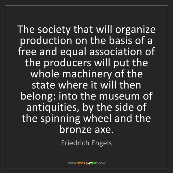 Friedrich Engels: The society that will organize production on the basis...