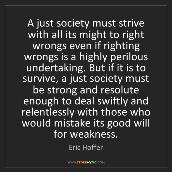 Eric Hoffer: A just society must strive with all its might to right...