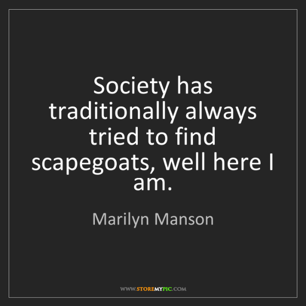 Marilyn Manson: Society has traditionally always tried to find scapegoats,...