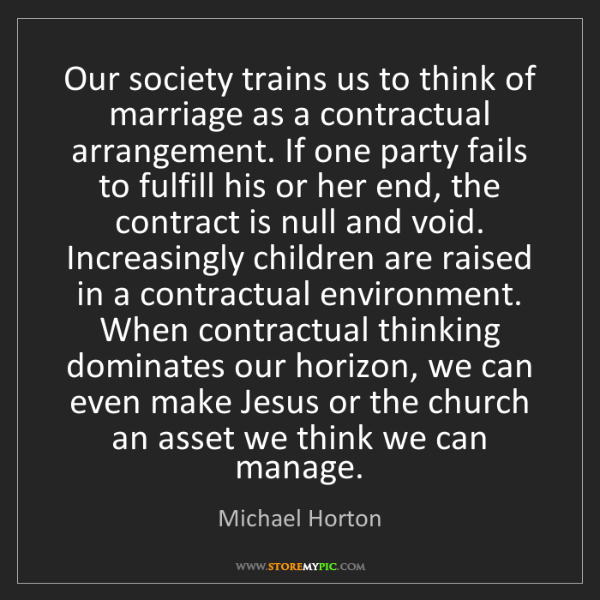 Michael Horton: Our society trains us to think of marriage as a contractual...