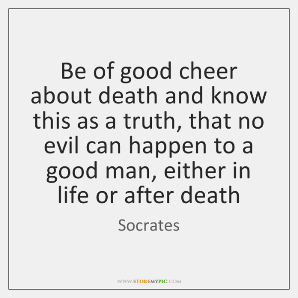 Be of good cheer about death and know this as a truth, ...