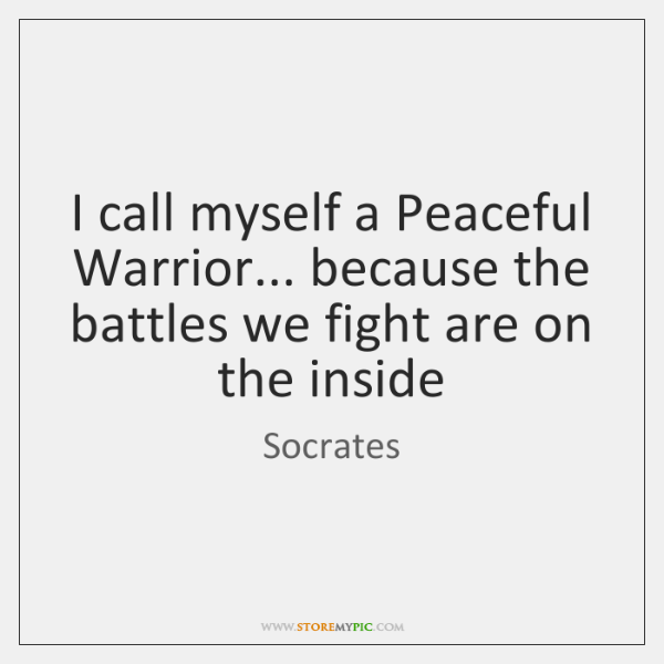 I call myself a Peaceful Warrior... because the battles we fight are ...