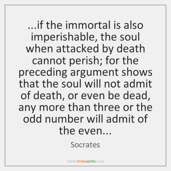...if the immortal is also imperishable, the soul when attacked by death ...