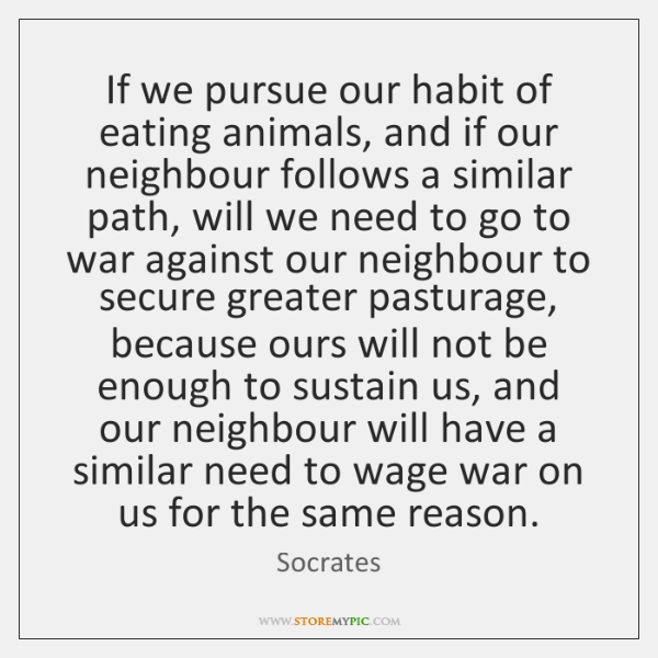 If we pursue our habit of eating animals, and if our neighbour ...