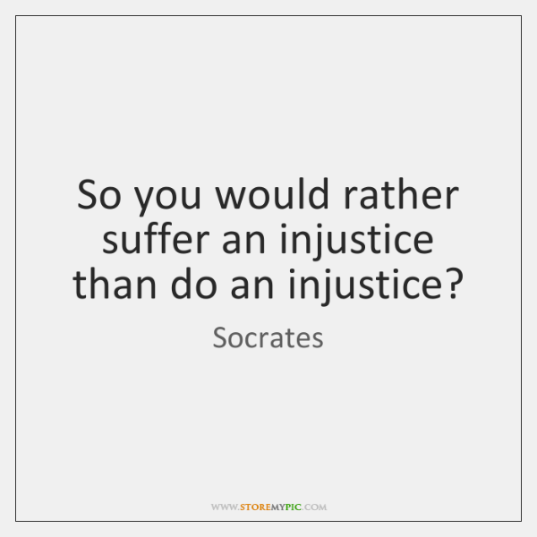 So you would rather suffer an injustice than do an injustice?