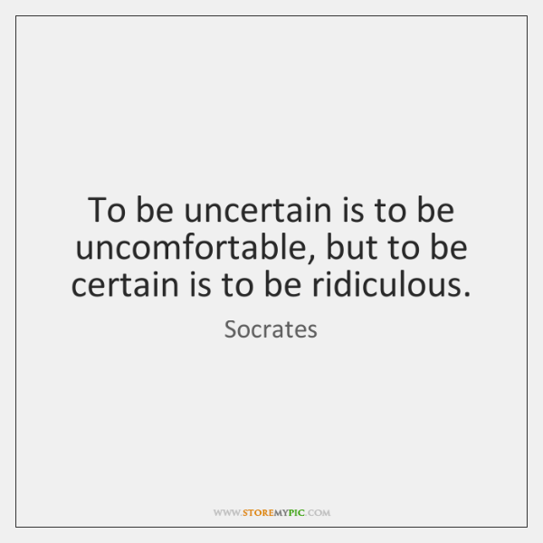 To be uncertain is to be uncomfortable, but to be certain is ...