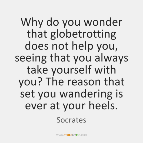 Why do you wonder that globetrotting does not help you, seeing that ...