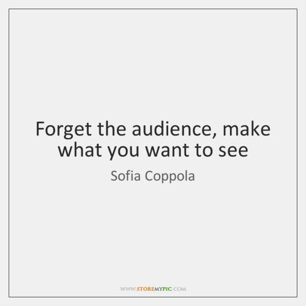 Forget the audience, make what you want to see