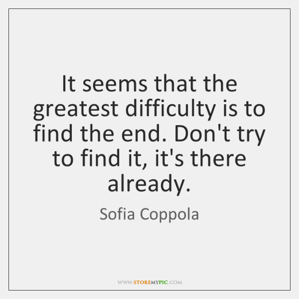 It seems that the greatest difficulty is to find the end. Don't ...