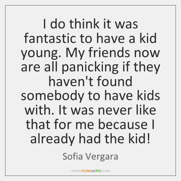 I do think it was fantastic to have a kid young. My ...