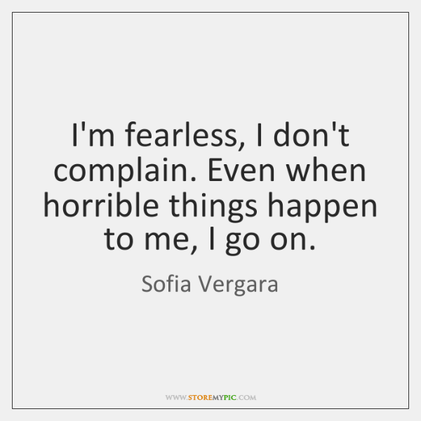 I'm fearless, I don't complain. Even when horrible things happen to me, ...
