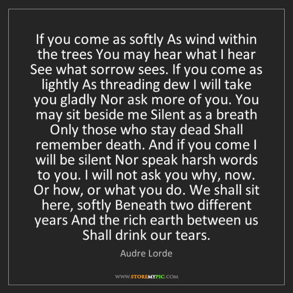 Audre Lorde: If you come as softly As wind within the trees You may...