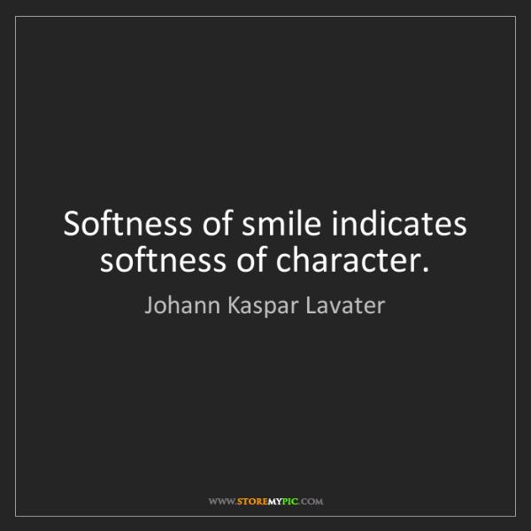 Johann Kaspar Lavater: Softness of smile indicates softness of character.