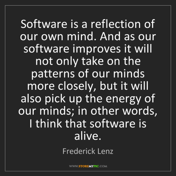 Frederick Lenz: Software is a reflection of our own mind. And as our...