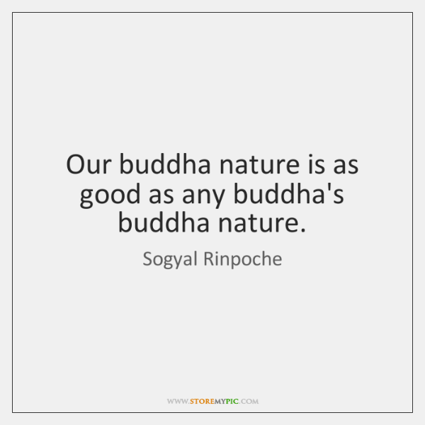 Our buddha nature is as good as any buddha's buddha nature.