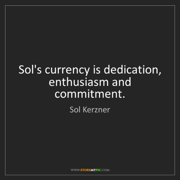 Sol Kerzner: Sol's currency is dedication, enthusiasm and commitment.