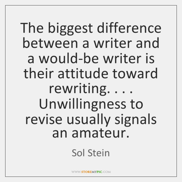 The biggest difference between a writer and a would-be writer is their ...