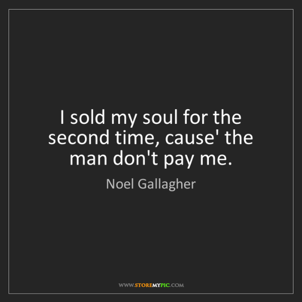 Noel Gallagher: I sold my soul for the second time, cause' the man don't...