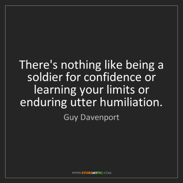 Guy Davenport: There's nothing like being a soldier for confidence or...