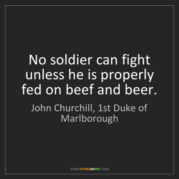 John Churchill, 1st Duke of Marlborough: No soldier can fight unless he is properly fed on beef...