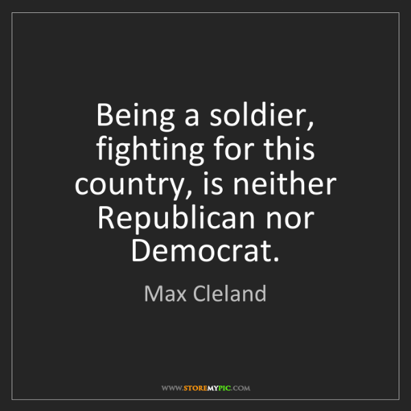 Max Cleland: Being a soldier, fighting for this country, is neither...