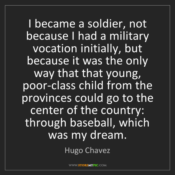 Hugo Chavez: I became a soldier, not because I had a military vocation...