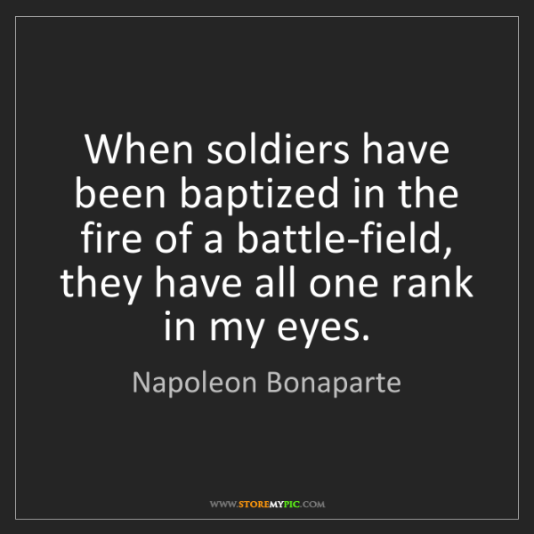 Napoleon Bonaparte: When soldiers have been baptized in the fire of a battle-field,...