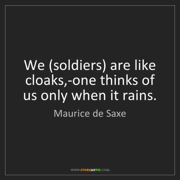 Maurice de Saxe: We (soldiers) are like cloaks,-one thinks of us only...