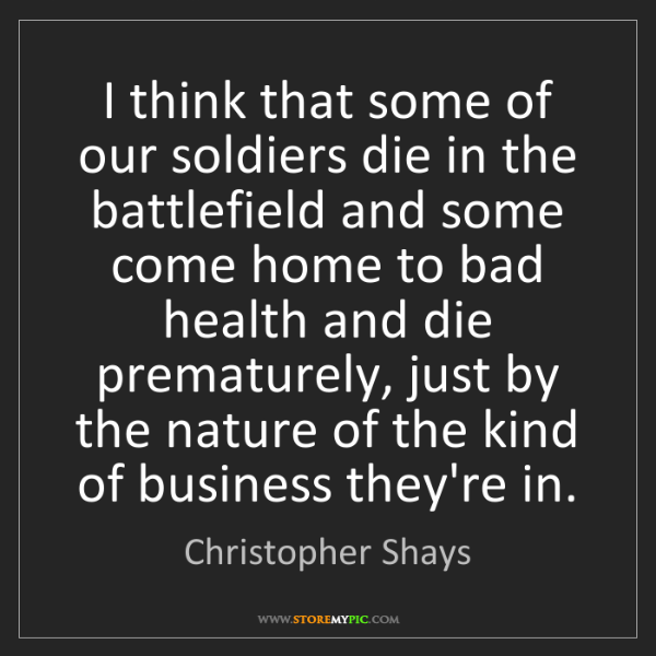 Christopher Shays: I think that some of our soldiers die in the battlefield...
