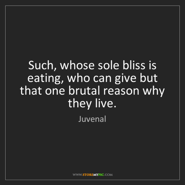 Juvenal: Such, whose sole bliss is eating, who can give but that...