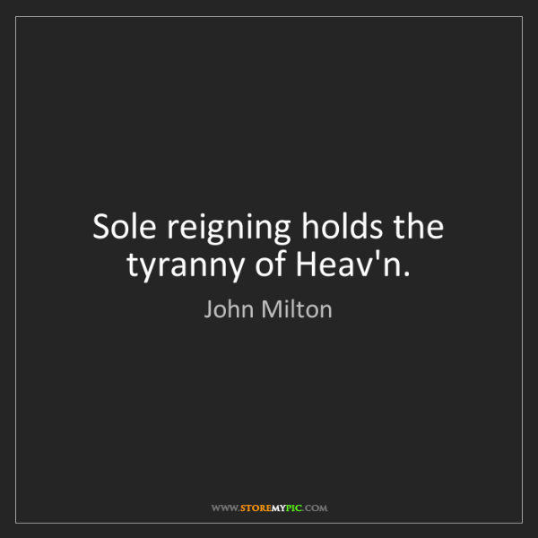 John Milton: Sole reigning holds the tyranny of Heav'n.