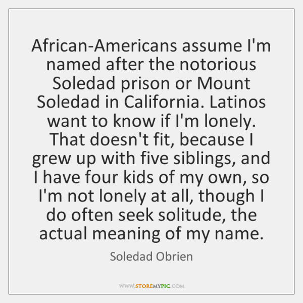 African-Americans assume I'm named after the notorious Soledad prison or Mount Soledad ...
