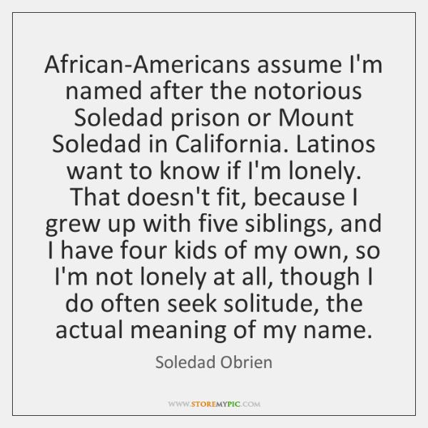 African-Americans assume I'm named after the notorious Soledad prison or Mount Soledad ...