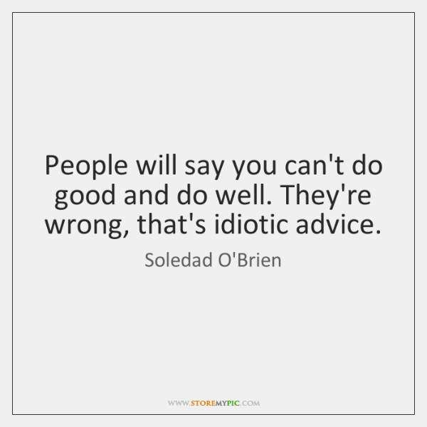 People will say you can't do good and do well. They're wrong, ...