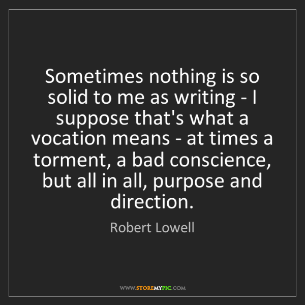 Robert Lowell: Sometimes nothing is so solid to me as writing - I suppose...