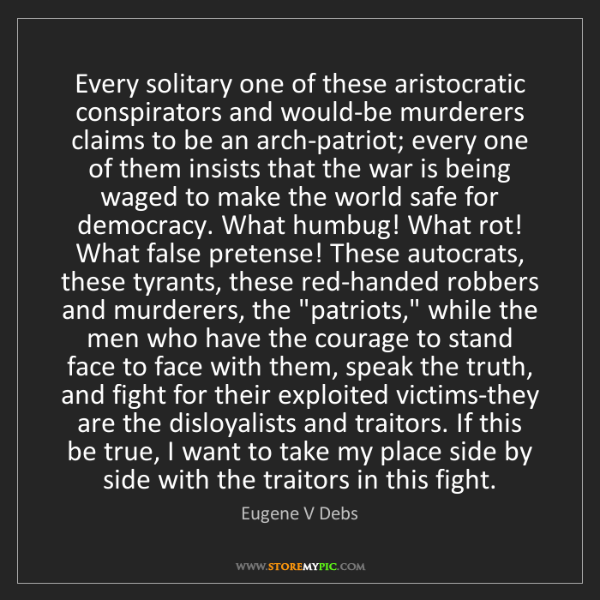 Eugene V Debs: Every solitary one of these aristocratic conspirators...