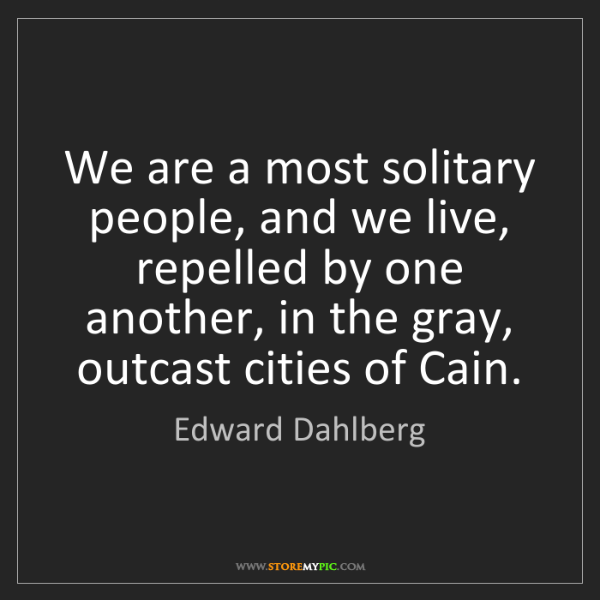 Edward Dahlberg: We are a most solitary people, and we live, repelled...