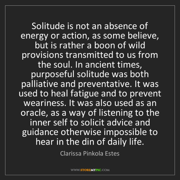 Clarissa Pinkola Estes: Solitude is not an absence of energy or action, as some...