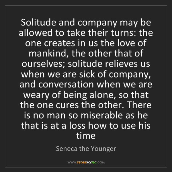Seneca the Younger: Solitude and company may be allowed to take their turns:...