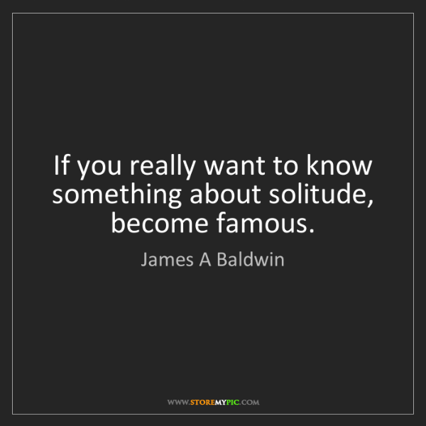 James A Baldwin: If you really want to know something about solitude,...