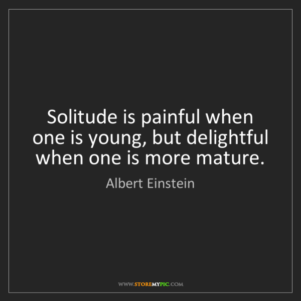 Albert Einstein: Solitude is painful when one is young, but delightful...