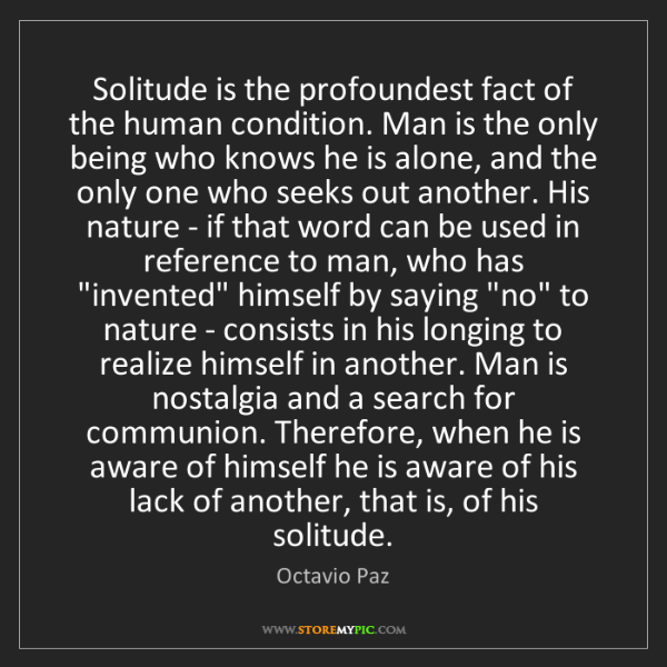 Octavio Paz: Solitude is the profoundest fact of the human condition....